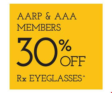 AARP & AAA Members 30% Off Rx Eyeglasses. Frames from select group with single-vision lenses. With purchase of complete pair of eyeglasses or an annual supply of contact lenses. Contact lens exam additional. With purchase of frame and lenses. Some exclusions apply. Offer for new DAILIES wearers only. With purchase of (8) 90 packs of DAILIES AquaComfort Plus contact lenses. $200 rebate will be sent in the form of a prepaid Visa card to the address provided on the rebate form. Visit DAILIESCHOICE.com for full terms and conditions. On purchase of complete pair of prescription eyeglasses. Valid at Yonkers location only. Offers cannot be combined with insurance. Other restrictions may apply. See store for details. Limited time offers.