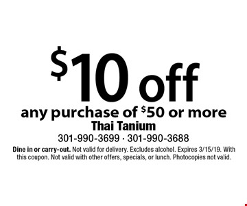 $10 off any purchase of $50 or more. Dine in or carry-out. Not valid for delivery. Excludes alcohol. Expires 3/15/19. With this coupon. Not valid with other offers, specials, or lunch. Photocopies not valid.