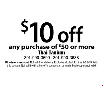 $10 off any purchase of $50 or more. Dine in or carry-out. Not valid for delivery. Excludes alcohol. Expires 7/26/19. With this coupon. Not valid with other offers, specials, or lunch. Photocopies not valid.