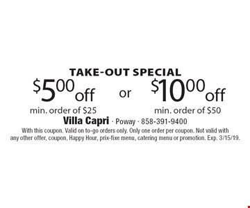 Take-Out Special. $5.00 off min. order of $25 OR $10.00 off min. order of $50. With this coupon. Valid on to-go orders only. Only one order per coupon. Not valid with any other offer, coupon, Happy Hour, prix-fixe menu, catering menu or promotion. Exp. 3/15/19.