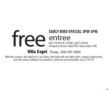 Early Bird Special 3pm-5pm. Free entree. Buy 1 entree & 2 drinks, get 1 entree of equal or lesser value free! (max value $18). With this coupon. Not valid on to-go orders. Not valid with any other offer, coupon, Happy Hour, prix-fixe menu, holidays or promotion. Limit one per party/table. Exp. 3/15/19.