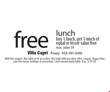 Free lunch. Buy 1 lunch, get 1 lunch of equal or lesser value free, max. value $9. With this coupon. Not valid on to-go orders. Not valid with any other offer, coupon, Happy Hour, prix-fixe menu, holidays or promotion. Limit one per party/table. Exp. 3/15/19.