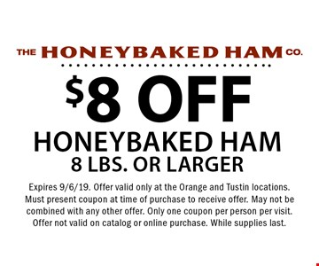 $8 OFF honeybaked ham 8 lbs. or larger. Expires 9/6/19. Offer valid only at the Orange and Tustin locations. Must present coupon at time of purchase to receive offer. May not be combined with any other offer. Only one coupon per person per visit. Offer not valid on catalog or online purchase. While supplies last.
