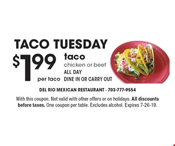 Taco Tuesday $1.99 per taco taco chicken or beef all dayDine In OR carry out. With this coupon. Not valid with other offers or on holidays. All discounts before taxes. One coupon per table. Excludes alcohol. Expires 7-26-19.
