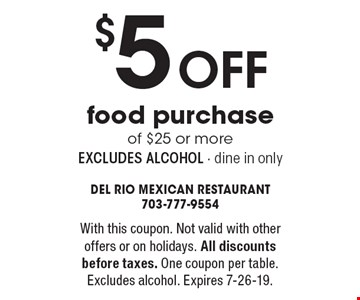 $5 off food purchase of $25 or more excludes alcohol - dine in only. With this coupon. Not valid with other offers or on holidays. All discounts before taxes. One coupon per table. Excludes alcohol. Expires 7-26-19.