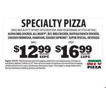 Specialty pizza. Aloha bbq chicken, all meaty, blt, bbq chicken, buffalo ranch chicken, chicken parmesan, hawaiian, eugene supreme, super special, or veggie. Small $12.99. Large $16.99. Expires05/15/19. Wheeling location only. Extra toppings, substitutions, extra dipping sauces, dressings, tax and delivery additional. There will be no changes in coupon price for any reduction in toppings, whether premium or not, sauces, and dressings. Must present coupon. Prices subject to change without notice. Nutrition information available at JetsPizza.com/Nutrition
