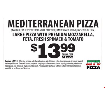 Mediterranean pizza. Large pizza with premium mozzarella, feta, fresh spinach & tomato $13.99. Expires05/15/19. Wheeling location only. Extra toppings, substitutions, extra dipping sauces, dressings, tax and delivery additional. There will be no changes in coupon price for any reduction in toppings, whether premium or not, sauces, and dressings. Must present coupon. Prices subject to change without notice. Nutrition information available at JetsPizza.com/Nutrition