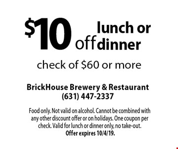 $10 off lunch or dinner check of $60 or more. Food only. Not valid on alcohol. Cannot be combined with any other discount offer or on holidays. One coupon per check. Valid for lunch or dinner only, no take-out. Offer expires 10/4/19.