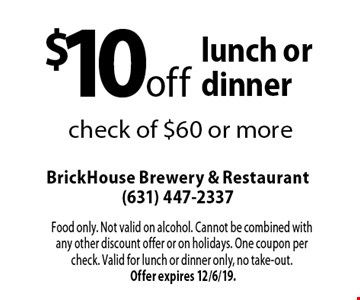 $10 off lunch or dinner check of $60 or more. Food only. Not valid on alcohol. Cannot be combined with any other discount offer or on holidays. One coupon per check. Valid for lunch or dinner only, no take-out. Offer expires 12/6/19.
