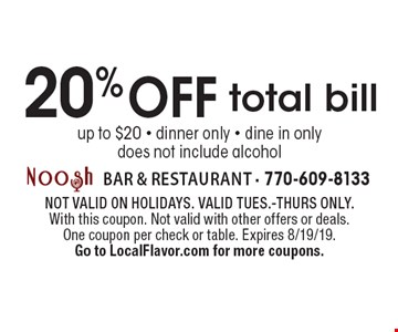 20% off total bill. Up to $20. Dinner only. Dine in only. Does not include alcohol. Not valid on holidays. Valid Tues.-Thurs only. With this coupon. Not valid with other offers or deals. One coupon per check or table. Expires 8/19/19. Go to LocalFlavor.com for more coupons.