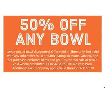 50% Off any bowl. Lesser priced bowl discounted. Offer valid in-store only. Not valid with any other offer. Valid at participating locations. One coupon per purchase. Exclusive of tax and gratuity. Not for sale or resale. Void where prohibited. Cash value 1/100¢. No cash back. Additional exclusions may apply. Valid through 3/31/19.