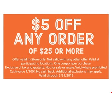 $5 Off any order of $25 or more. Offer valid in-store only. Not valid with any other offer. Valid at participating locations. One coupon per purchase. Exclusive of tax and gratuity. Not for sale or resale. Void where prohibited. Cash value 1/100¢. No cash back. Additional exclusions may apply. Valid through 3/31/19.