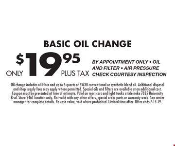 Only $19.95 plus tax Basic Oil Change By appointment only - Oil and filter - Air pressure check courtesy inspection. Oil change includes oil filter and up to 5 quarts of 5W30 conventional or synthetic-blend oil. Additional disposal and shop supply fees may apply where permitted. Special oils and filters are available at an additional cost. Coupon must be presented at time of estimate. Valid on most cars and light trucks at Meineke 7625 University Blvd. Store 2461 location only. Not valid with any other offers, special order parts or warranty work. See center manager for complete details. No cash value, void where prohibited. Limited time offer. Offer ends 7-15-19.