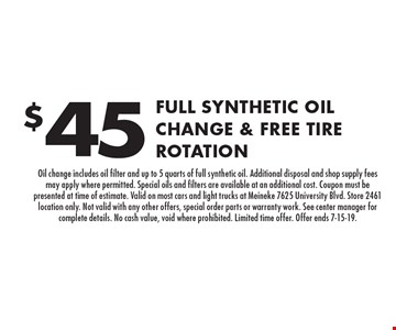 $45 Full Synthetic Oil Change & Free Tire Rotation. Oil change includes oil filter and up to 5 quarts of full synthetic oil. Additional disposal and shop supply fees may apply where permitted. Special oils and filters are available at an additional cost. Coupon must be presented at time of estimate. Valid on most cars and light trucks at Meineke 7625 University Blvd. Store 2461 location only. Not valid with any other offers, special order parts or warranty work. See center manager for complete details. No cash value, void where prohibited. Limited time offer. Offer ends 7-15-19.