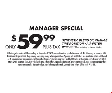 Only $59.99 plus tax Manager Special Synthetic Blend Oil ChangeTire Rotation - Air FilterWipers *Most vehicles, no beam blades. Oil change includes oil filter and up to 5 quarts of 5W30 conventional or synthetic-blend oil. Air filters up to value of $15. Additional disposal and shop supply fees may apply where permitted. Special oils and filters are available at an additional cost. Coupon must be presented at time of estimate. Valid on most cars and light trucks at Meineke 7625 University Blvd. Store 2461 location only. Not valid with any other offers, special order parts or warranty work. See center manager for complete details. No cash value, void where prohibited. Limited time offer. Offer ends 7-15-19.