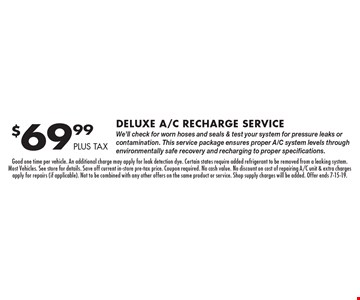 $69.99 PLUS TAX Deluxe A/C Recharge Service We'll check for worn hoses and seals & test your system for pressure leaks or contamination. This service package ensures proper A/C system levels through environmentally safe recovery and recharging to proper specifications.. Good one time per vehicle. An additional charge may apply for leak detection dye. Certain states require added refrigerant to be removed from a leaking system. Most Vehicles. See store for details. Save off current in-store pre-tax price. Coupon required. No cash value. No discount on cost of repairing A/C unit & extra charges apply for repairs (if applicable). Not to be combined with any other offers on the same product or service. Shop supply charges will be added. Offer ends 7-15-19.