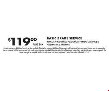 $119.00PLUS TAX Basic Brake SERVICE 180-DAY WARRANTY ECONOMY PADS OR SHOES RESURFACE ROTORS. Ceramic pads extra. Additional parts & services available if needed at extra cost. Additional shop supply and/or disposal fees may apply. Coupon must be presented at time of estimate. Valid on most cars and light trucks at participating meineke US locations only. Not valid with any other offers, special order parts or warranty work. See center manager for complete details. No cash value. Void where prohibited. Limited time offer. Offer ends 7-15-19.