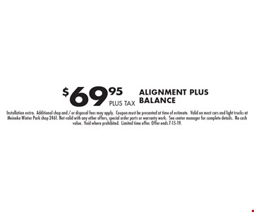 $69.95 Alignment PLUS BALANCE. PLUS TAX. Installation extra.Additional shop and / or disposal fees may apply.Coupon must be presented at time of estimate.Valid on most cars and light trucks at Meineke Winter Park shop 2461. Not valid with any other offers, special order parts or warranty work.See center manager for complete details.No cash value.Void where prohibited.Limited time offer. Offer ends 7-15-19.