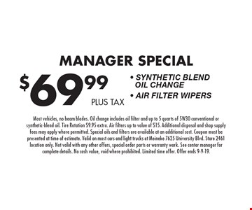 $69.99 plus tax Manager Special - Synthetic Blend Oil Change - Air Filter Wipers. Most vehicles, no beam blades. Oil change includes oil filter and up to 5 quarts of 5W30 conventional or synthetic-blend oil. Tire Rotation $9.95 extra. Air filters up to value of $15. Additional disposal and shop supply fees may apply where permitted. Special oils and filters are available at an additional cost. Coupon must be presented at time of estimate. Valid on most cars and light trucks at Meineke 7625 University Blvd. Store 2461 location only. Not valid with any other offers, special order parts or warranty work. See center manager for complete details. No cash value, void where prohibited. Limited time offer. Offer ends 9-9-19.