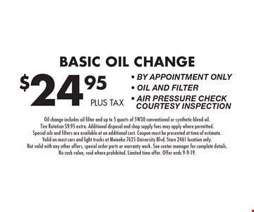 $24.95 plus tax Basic Oil Change - By appointment only - Oil and Filter - Air Pressure Check Courtesy Inspection. Oil change includes oil filter and up to 5 quarts of 5W30 conventional or synthetic-blend oil. Tire Rotation $9.95 extra. Additional disposal and shop supply fees may apply where permitted. Special oils and filters are available at an additional cost. Coupon must be presented at time of estimate. Valid on most cars and light trucks at Meineke 7625 University Blvd. Store 2461 location only. Not valid with any other offers, special order parts or warranty work. See center manager for complete details. No cash value, void where prohibited. Limited time offer. Offer ends 9-9-19.