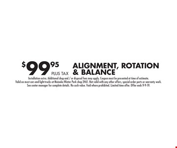 $99.95 plus tax Alignment, Rotation & Balance. Installation extra. Additional shop and / or disposal fees may apply. Coupon must be presented at time of estimate. Valid on most cars and light trucks at Meineke Winter Park shop 2461. Not valid with any other offers, special order parts or warranty work. See center manager for complete details. No cash value. Void where prohibited. Limited time offer. Offer ends 9-9-19.