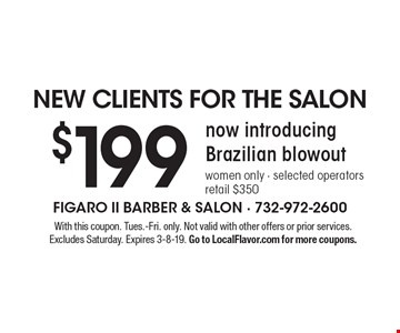 NEW CLIENTS FOR THE SALON. $199 now introducing Brazilian blowout. Women only - selected operators. Retail $350. With this coupon. Tues.-Fri. only. Not valid with other offers or prior services. Excludes Saturday. Expires 3-8-19. Go to LocalFlavor.com for more coupons.