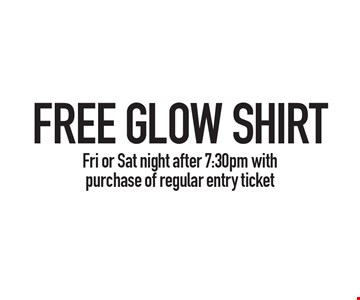 FREE GLOW SHIRT, Fri or Sat night after 7:30pm with purchase of regular entry ticket.