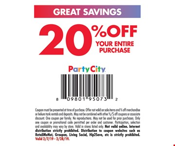 20% off Your Entire Purchase Coupon must be presented at time of purchase. Offer not valid on sale items and % off merchandise or helium tank rentals and deposits. May not be combined with other %/$ off coupons or associate discount. One coupon per family. No reproductions. May not be used for prior purchases. Only one coupon or promotional code permitted per order and customer. Participation, selection and availability may vary by store. Valid in stores listed only. Not valid online. Internet distribution strictly prohibited. Distribution to coupon websites such as RetailMeNot, Groupon, Living Social, Hip2Save, etc is strictly prohibited. Valid 2/7/19 -2/28/19