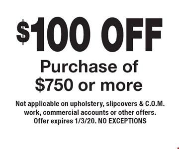 $100 OFF Purchase of $750 or more. Not applicable on upholstery, slipcovers & C.O.M. work, commercial accounts or other offers. Offer expires 1/3/20. NO EXCEPTIONS