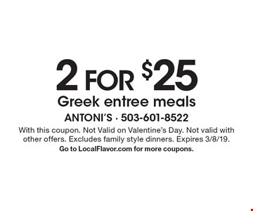 2 FOR $25 Greek entree meals. With this coupon. Not Valid on Valentine's Day. Not valid with other offers. Excludes family style dinners. Expires 3/8/19. Go to LocalFlavor.com for more coupons.