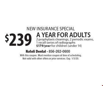 New Insurance Special. $239 A Year For Adults 2 prophylaxis cleanings, 2 periodic exams, 1 recall series of radiographs $179/year for children (under 14). With this coupon. Must mention coupon at time of scheduling. Not valid with other offers or prior services. Exp. 1/3/20.