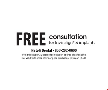 Free consultation for Invisalign & implants. With this coupon. Must mention coupon at time of scheduling. Not valid with other offers or prior purchases. Expires 1-3-20.