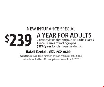 NEW INSURANCE SPECIAL $239 A YEAR FOR ADULTS. 2 prophylaxis cleanings, 2 periodic exams, 1 recall series of radiographs $179/year for children (under 14). With this coupon. Must mention coupon at time of scheduling. Not valid with other offers or prior services. Exp. 2/7/20.