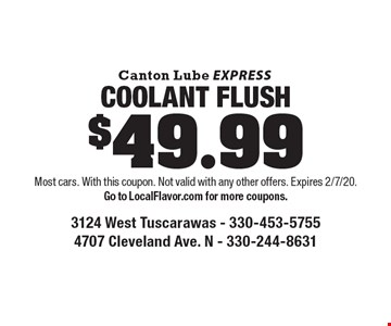 $49.99 COOLANT FLUSH. Most cars. With this coupon. Not valid with any other offers. Expires 2/7/20. Go to LocalFlavor.com for more coupons.