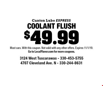 $49.99 COOLANT FLUSH. Most cars. With this coupon. Not valid with any other offers. Expires 11/1/19.Go to LocalFlavor.com for more coupons.