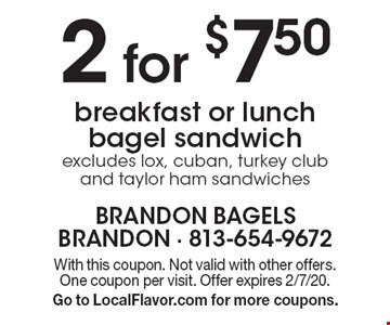 2 for $7.50 breakfast or lunch bagel sandwich excludes lox, cuban, turkey club and taylor ham sandwiches. With this coupon. Not valid with other offers. One coupon per visit. Offer expires 2/7/20. Go to LocalFlavor.com for more coupons.