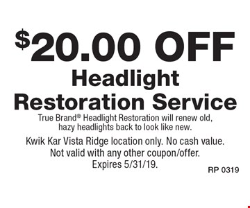 $20.00 off Headlight Restoration Service. True Brand Headlight Restoration will renew old, hazy headlights back to look like new. Kwik Kar Vista Ridge location only. No cash value. Not valid with any other coupon/offer. Expires 5/31/19.