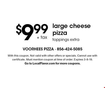 $9.99 + tax large cheese pizzatoppings extra. With this coupon. Not valid with other offers or specials. Cannot use with certificate. Must mention coupon at time of order. Expires 3-8-19.Go to LocalFlavor.com for more coupons.