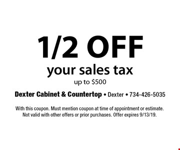 1/2 off your sales tax up to $500. With this coupon. Must mention coupon at time of appointment or estimate.Not valid with other offers or prior purchases. Offer expires 9/13/19.