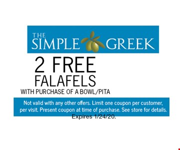 2 FREE Falafels with purchase of a bowl/pita. Not valid with any other offers. Limit one coupon per customer, per visit. Present coupon at time of purchase. See store for details. Expires 1/24/20.