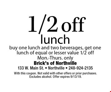 1/2 off lunch. buy one lunch and two beverages, get one lunch of equal or lesser value 1/2 off. Mon.-Thurs. only. With this coupon. Not valid with other offers or prior purchases. Excludes alcohol. Offer expires 9/13/19.