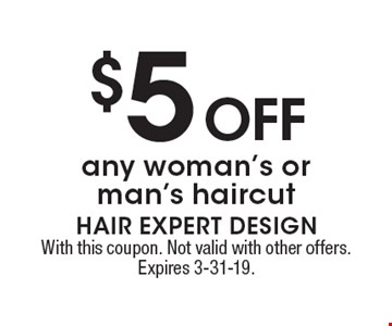 $5 Off any woman's or man's haircut. With this coupon. Not valid with other offers. Expires 3-31-19.