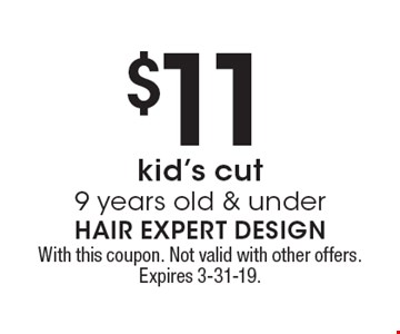 $11 kid's cut 9 years old & under. With this coupon. Not valid with other offers. Expires 3-31-19.