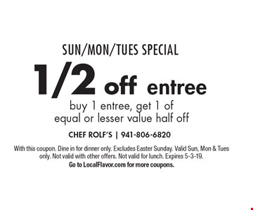 Sun/Mon/Tues Special 1/2 off entree buy 1 entree, get 1 of equal or lesser value half off. With this coupon. Dine in for dinner only. Excludes Easter Sunday. Valid Sun, Mon & Tues only. Not valid with other offers. Not valid for lunch. Expires 5-3-19. Go to LocalFlavor.com for more coupons.