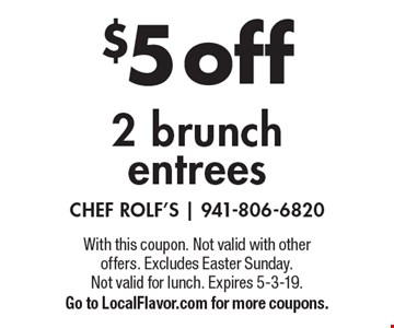 $5 off 2 brunch entrees. With this coupon. Not valid with other offers. Excludes Easter Sunday. Not valid for lunch. Expires 5-3-19. Go to LocalFlavor.com for more coupons.