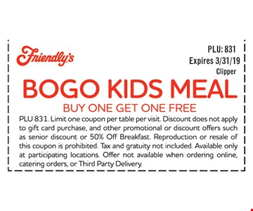 BOGO Kids Meal buy one Get one FREE. PLU 831. Limit one coupon per table per visit. Discount does not apple to gift card purchase, and other promotional or discount offers such as senior discount or 50% Off Breakfast Reproduction or resale of this coupon is prohibited. Tax and gratuity not included Available only at participating locations. Offer not available when ordering online, catering orders, or Third Party Delivery. Expires 3/31/19