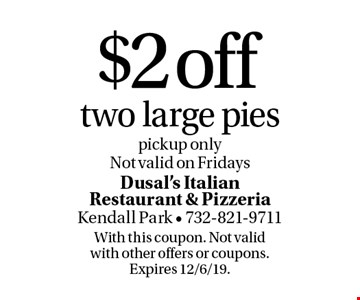 $2 off two large pies. Pickup only. Not valid on Fridays. With this coupon. Not valid with other offers or coupons. Expires 12/6/19.