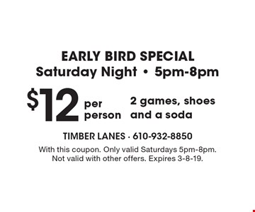 EARLY BIRD SPECIAL. Saturday Night–5pm-8pm. $12 per person 2 games, shoes and a soda. With this coupon. Only valid Saturdays 5pm-8pm. Not valid with other offers. Expires 3-8-19.
