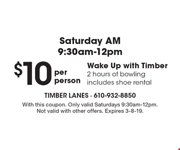 Saturday AM–9:30am-12pm. $10 per person Wake Up with Timber–2 hours of bowling. Includes shoe rental. With this coupon. Only valid Saturdays 9:30am-12pm. Not valid with other offers. Expires 3-8-19.