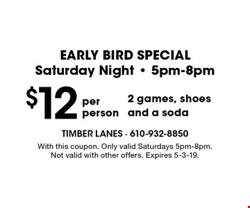 EARLY BIRD SPECIAL Saturday Night - 5pm-8pm. $12 per person 2 games, shoes and a soda. With this coupon. Only valid Saturdays 5pm-8pm. Not valid with other offers. Expires 5-3-19.